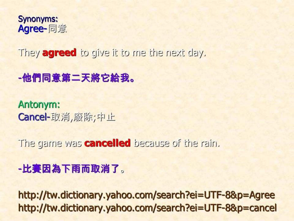 Synonyms: Agree- 同意 They agreed to give it to me the next day. - 他們同意第二天將它給我。 Antonym: Cancel- 取消, 廢除 ; 中止 The game was cancelled because of the rain.