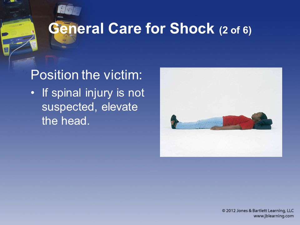General Care for Shock (2 of 6) Position the victim: If spinal injury is not suspected, elevate the head.