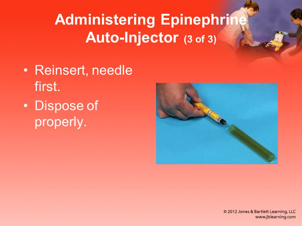 Administering Epinephrine Auto-Injector (3 of 3) Reinsert, needle first. Dispose of properly.