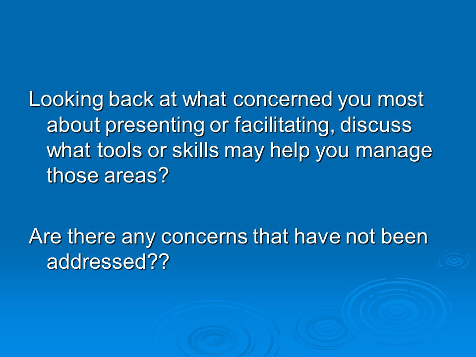 Looking back at what concerned you most about presenting or facilitating, discuss what tools or skills may help you manage those areas.