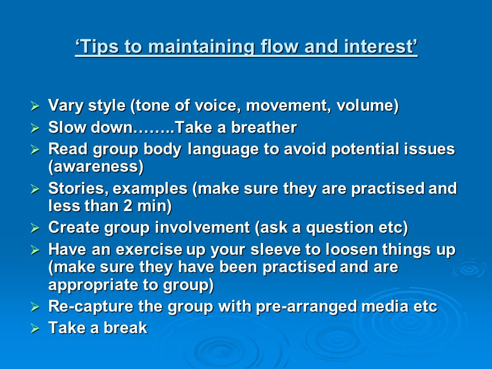 Vary style (tone of voice, movement, volume)  Slow down……..Take a breather  Read group body language to avoid potential issues (awareness)  Stories, examples (make sure they are practised and less than 2 min)  Create group involvement (ask a question etc)  Have an exercise up your sleeve to loosen things up (make sure they have been practised and are appropriate to group)  Re-capture the group with pre-arranged media etc  Take a break 'Tips to maintaining flow and interest'