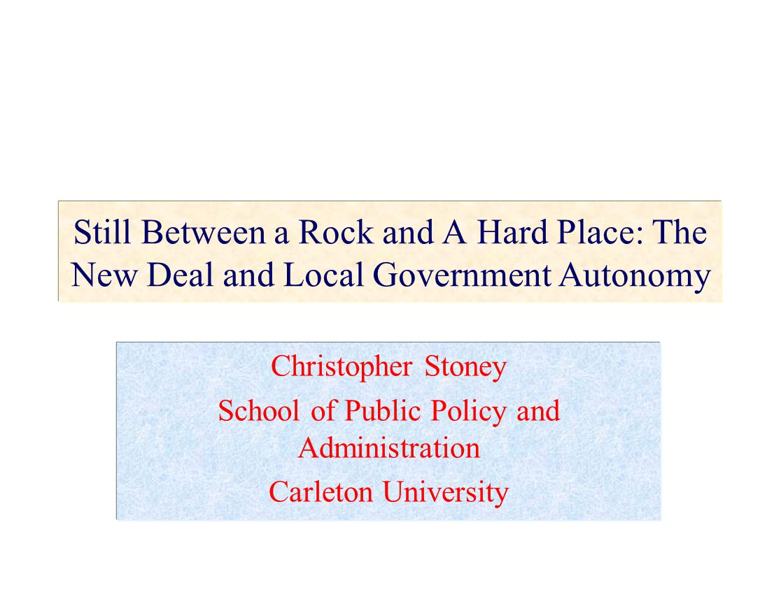 Still Between a Rock and A Hard Place: The New Deal and Local Government Autonomy Christopher Stoney School of Public Policy and Administration Carleton University