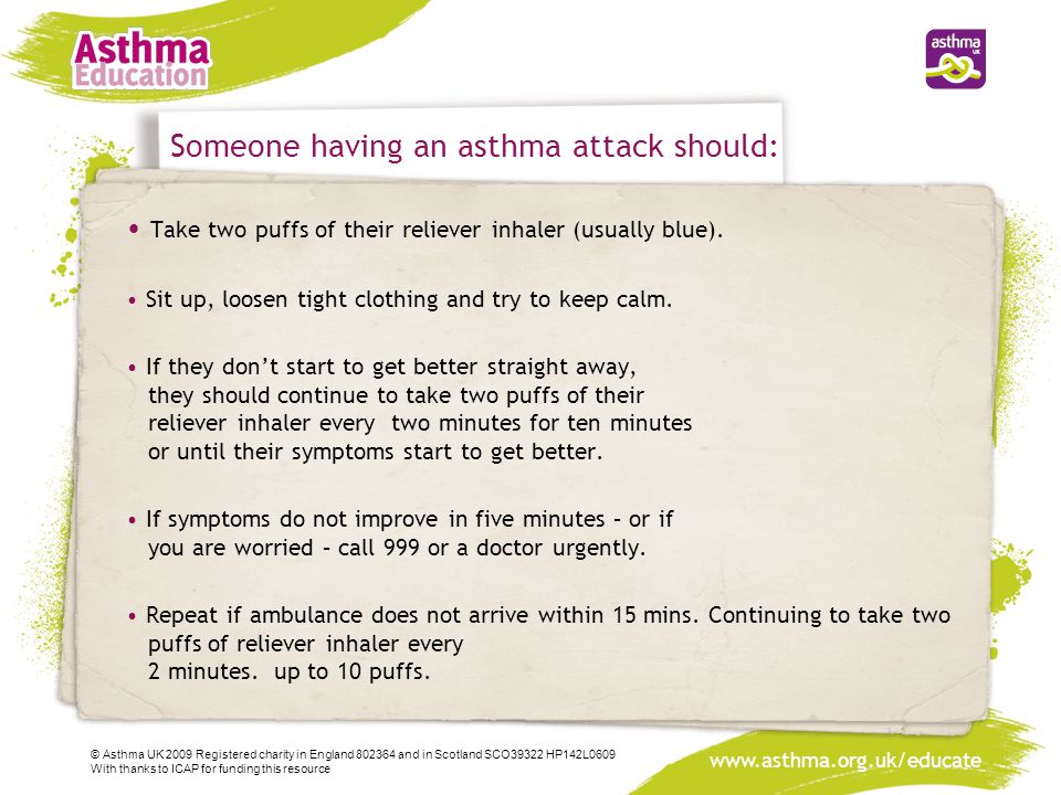 www.asthma.org.uk/educate Someone having an asthma attack should: Take two puffs of their reliever inhaler (usually blue).