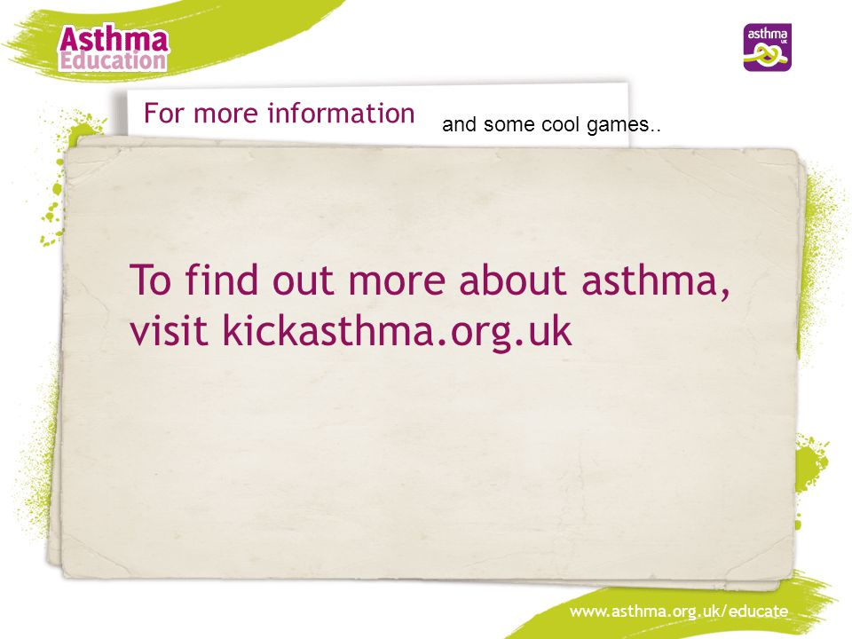 www.asthma.org.uk/educate To find out more about asthma, visit kickasthma.org.uk For more information and some cool games..