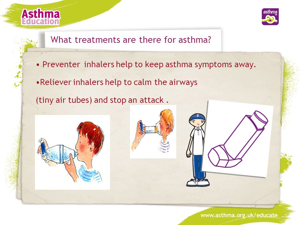 What treatments are there for asthma? Preventer inhalers help to keep asthma symptoms away. Reliever inhalers help to calm the airways (tiny air tubes