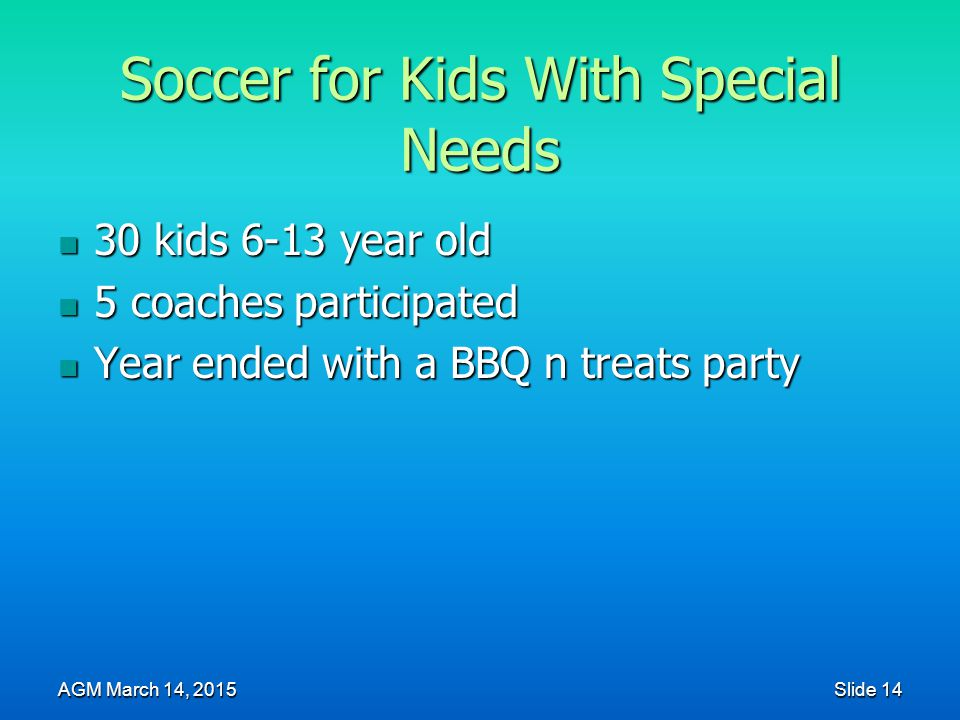 Soccer for Kids With Special Needs 30 kids 6-13 year old 30 kids 6-13 year old 5 coaches participated 5 coaches participated Year ended with a BBQ n treats party Year ended with a BBQ n treats party AGM March 14, 2015 Slide 14