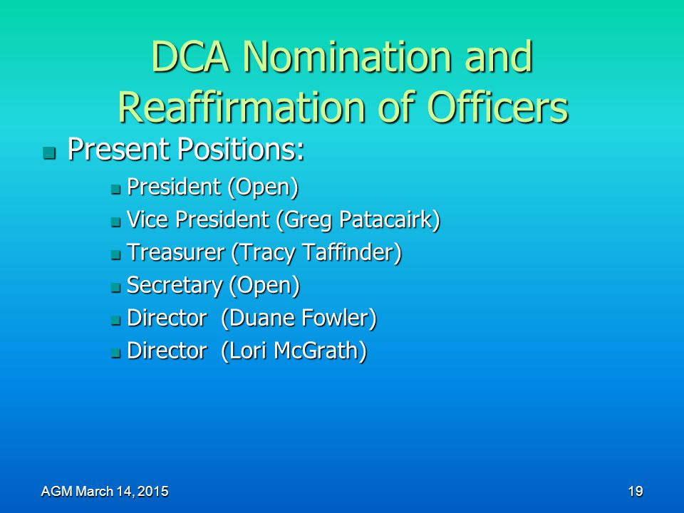 DCA Nomination and Reaffirmation of Officers Present Positions: Present Positions: President (Open) President (Open) Vice President (Greg Patacairk) Vice President (Greg Patacairk) Treasurer (Tracy Taffinder) Treasurer (Tracy Taffinder) Secretary (Open) Secretary (Open) Director (Duane Fowler) Director (Duane Fowler) Director (Lori McGrath) Director (Lori McGrath) AGM March 14, 2015 19