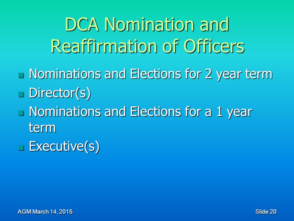 DCA Nomination and Reaffirmation of Officers Nominations and Elections for 2 year term Nominations and Elections for 2 year term Director(s) Director(s) Nominations and Elections for a 1 year term Nominations and Elections for a 1 year term Executive(s) Executive(s) AGM March 14, 2015 Slide 20