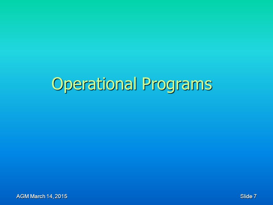 Operational Programs AGM March 14, 2015 Slide 7