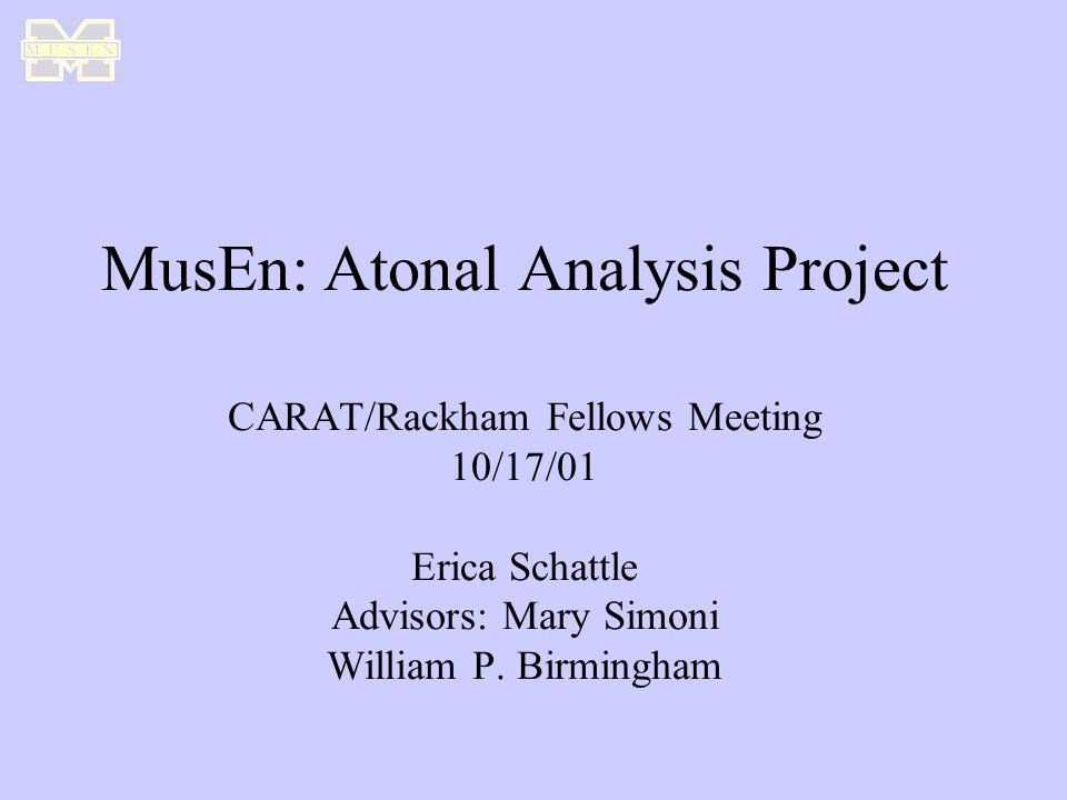 MusEn: Atonal Analysis Project CARAT/Rackham Fellows Meeting 10/17/01 Erica Schattle Advisors: Mary Simoni William P.