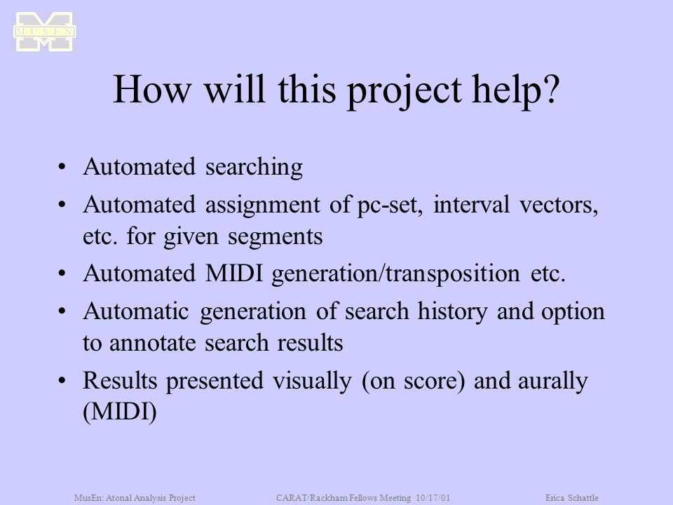 MusEn: Atonal Analysis ProjectCARAT/Rackham Fellows Meeting 10/17/01Erica Schattle How will this project help? Automated searching Automated assignmen