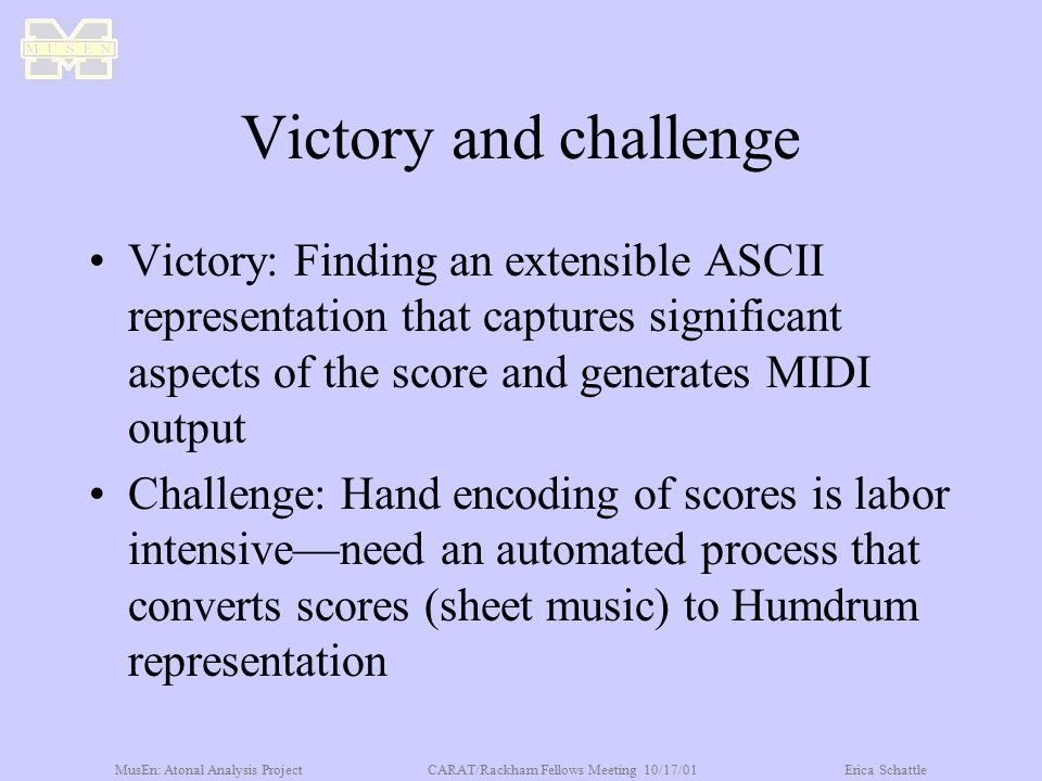 MusEn: Atonal Analysis ProjectCARAT/Rackham Fellows Meeting 10/17/01Erica Schattle Victory and challenge Victory: Finding an extensible ASCII represen