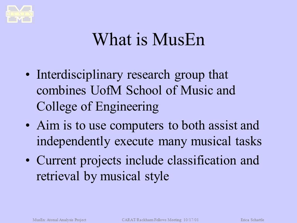 MusEn: Atonal Analysis ProjectCARAT/Rackham Fellows Meeting 10/17/01Erica Schattle What is MusEn Interdisciplinary research group that combines UofM School of Music and College of Engineering Aim is to use computers to both assist and independently execute many musical tasks Current projects include classification and retrieval by musical style