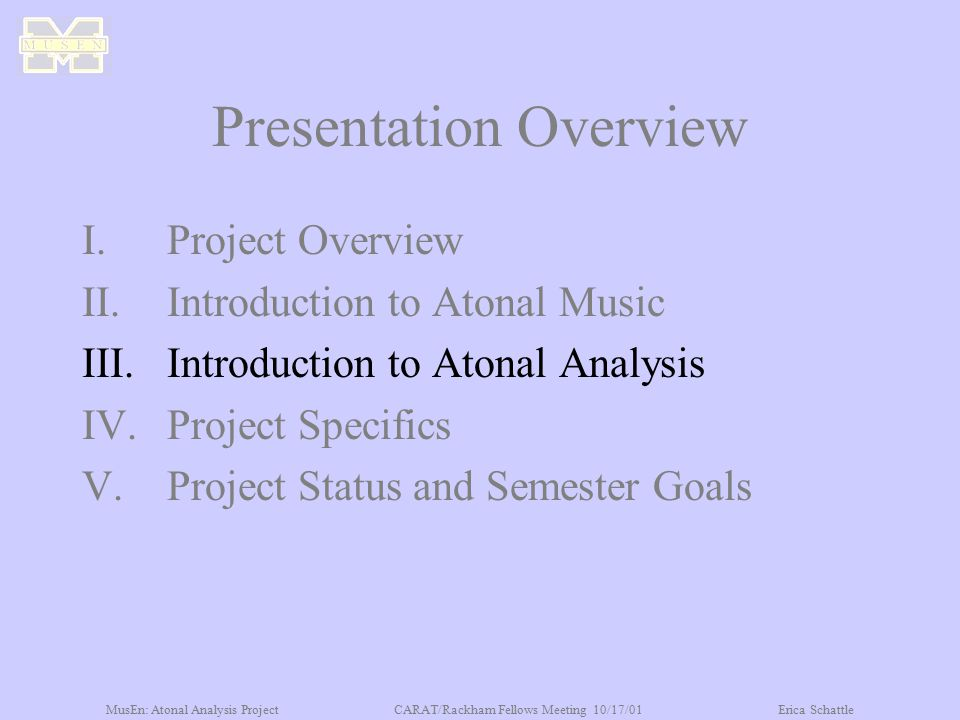 MusEn: Atonal Analysis ProjectCARAT/Rackham Fellows Meeting 10/17/01Erica Schattle Presentation Overview I.Project Overview II.Introduction to Atonal Music III.Introduction to Atonal Analysis IV.Project Specifics V.Project Status and Semester Goals