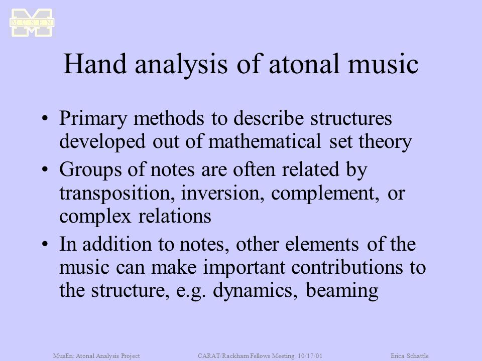 MusEn: Atonal Analysis ProjectCARAT/Rackham Fellows Meeting 10/17/01Erica Schattle Hand analysis of atonal music Primary methods to describe structure