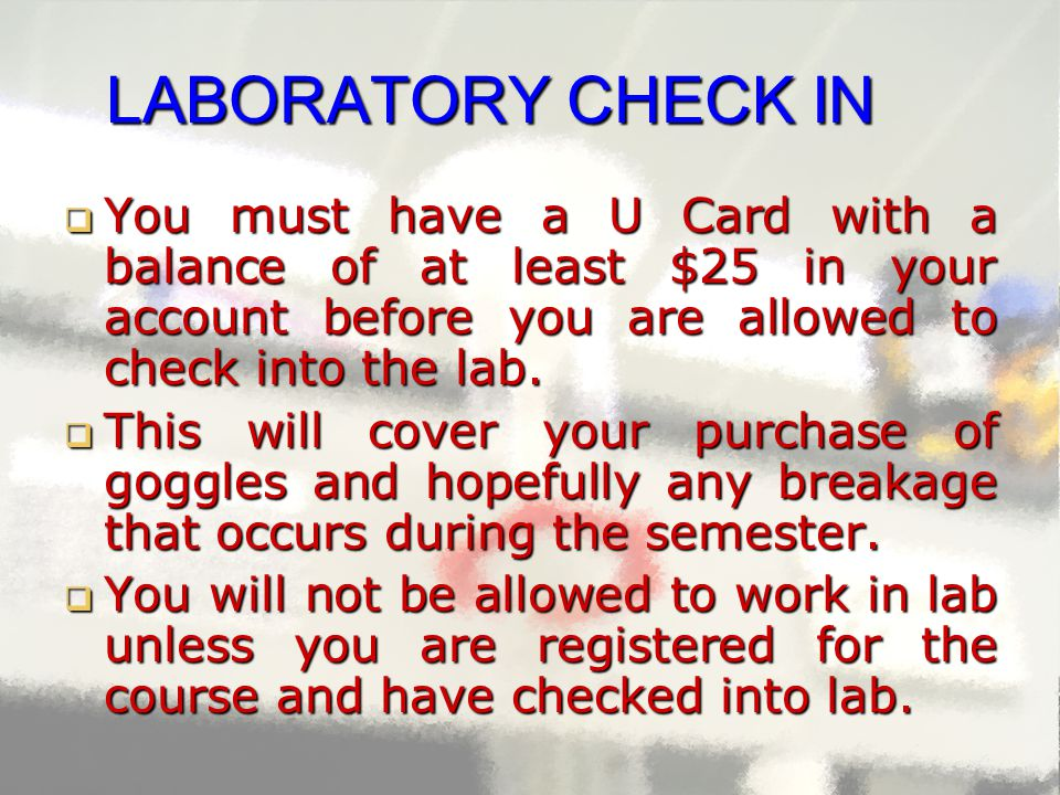 LABORATORY CHECK IN  You must have a U Card with a balance of at least $25 in your account before you are allowed to check into the lab.  This will