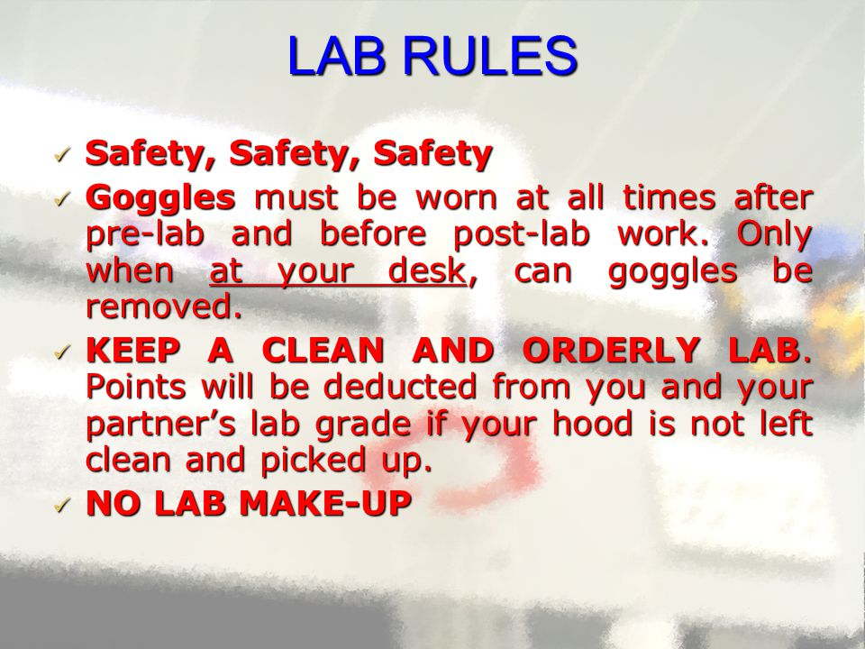 LAB RULES  Safety, Safety, Safety  Goggles must be worn at all times after pre-lab and before post-lab work. Only when at your desk, can goggles be