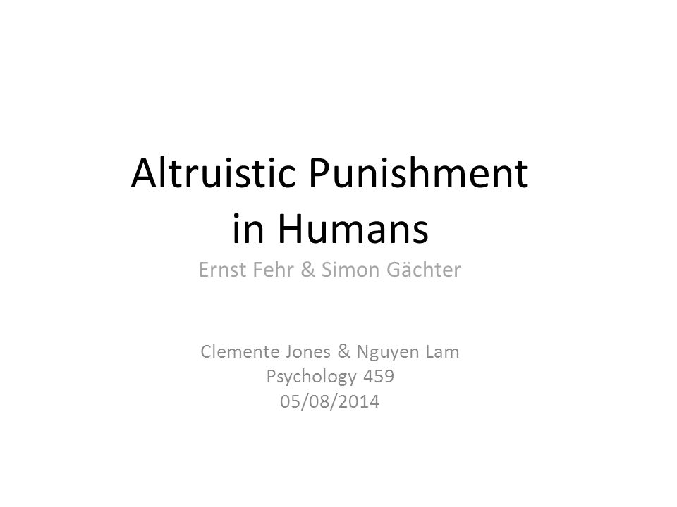 Altruistic Punishment in Humans Ernst Fehr & Simon Gächter Clemente Jones & Nguyen Lam Psychology 459 05/08/2014