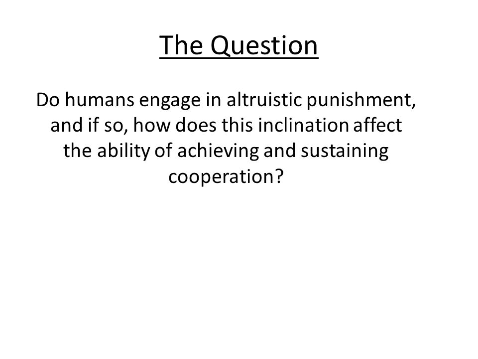 The Question Do humans engage in altruistic punishment, and if so, how does this inclination affect the ability of achieving and sustaining cooperatio
