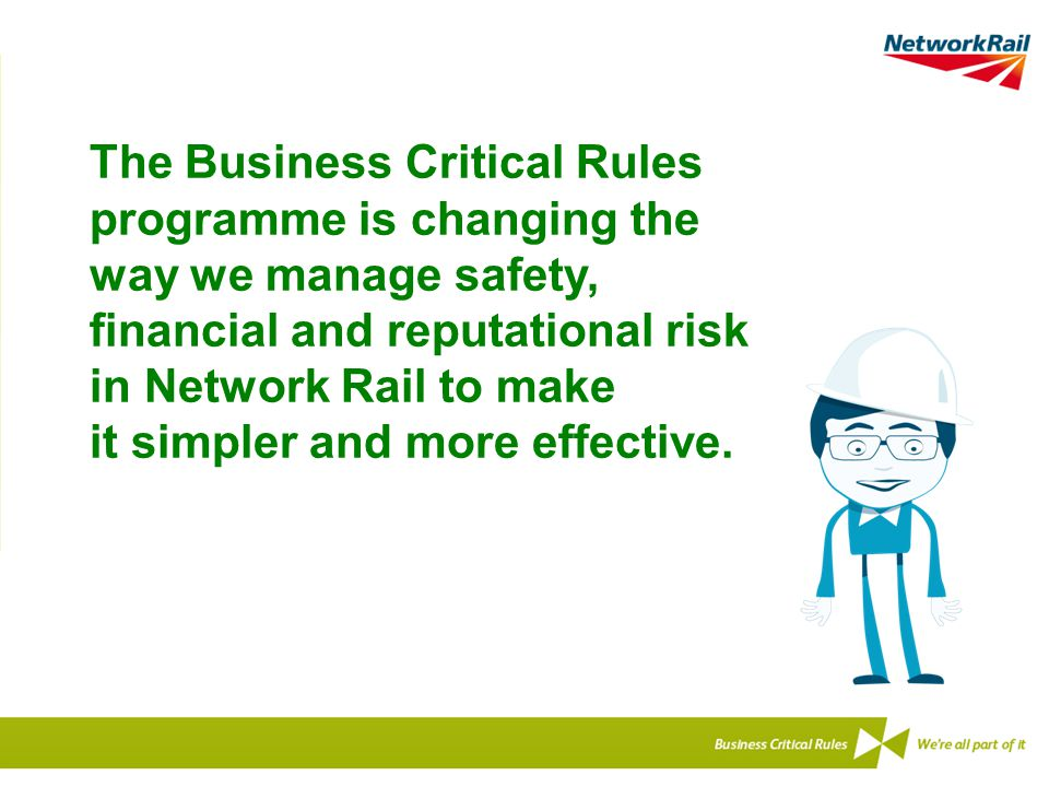 The Business Critical Rules programme is changing the way we manage safety, financial and reputational risk in Network Rail to make it simpler and mor