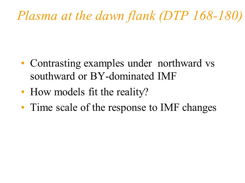 Plasma at the dawn flank (DTP 168-180) Contrasting examples under northward vs southward or BY-dominated IMF How models fit the reality.