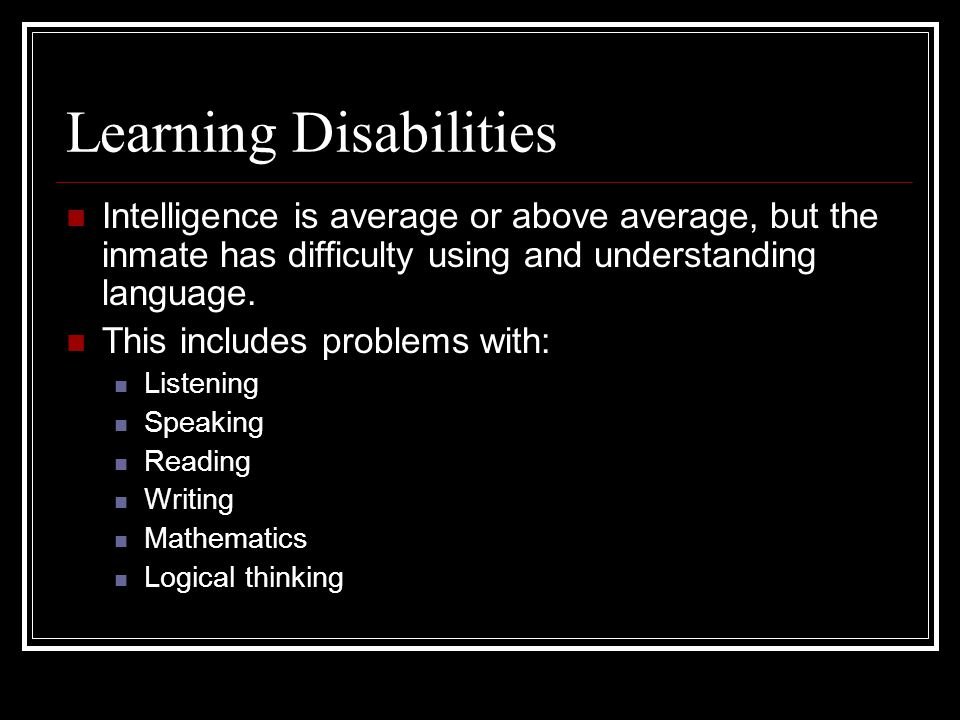 Learning Disabilities Intelligence is average or above average, but the inmate has difficulty using and understanding language.