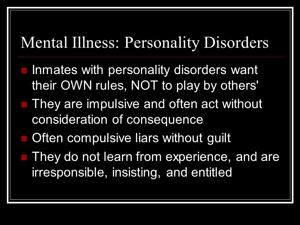 Mental Illness: Personality Disorders Inmates with personality disorders want their OWN rules, NOT to play by others They are impulsive and often act without consideration of consequence Often compulsive liars without guilt They do not learn from experience, and are irresponsible, insisting, and entitled