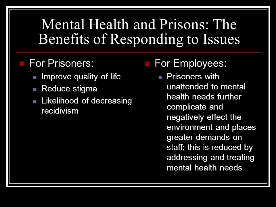 Mental Health and Prisons: The Benefits of Responding to Issues For Prisoners: Improve quality of life Reduce stigma Likelihood of decreasing recidivism For Employees: Prisoners with unattended to mental health needs further complicate and negatively effect the environment and places greater demands on staff; this is reduced by addressing and treating mental health needs