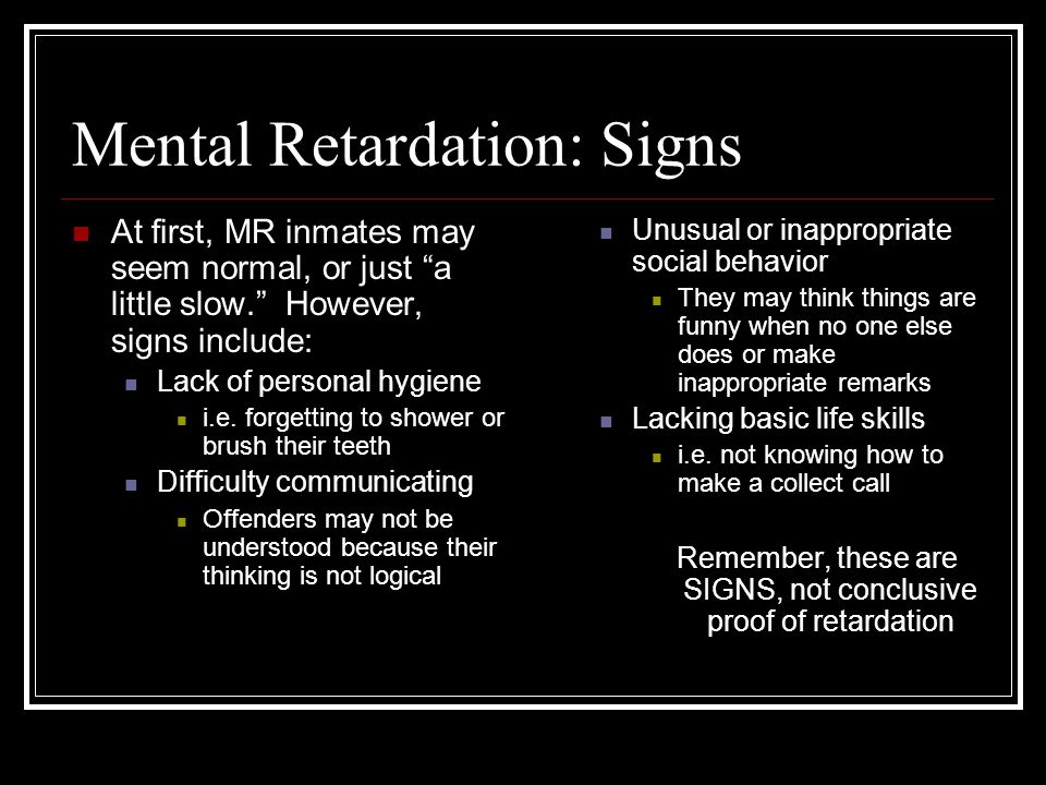Mental Retardation: Signs At first, MR inmates may seem normal, or just a little slow. However, signs include: Lack of personal hygiene i.e.