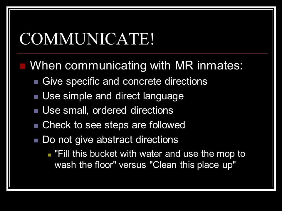COMMUNICATE! When communicating with MR inmates: Give specific and concrete directions Use simple and direct language Use small, ordered directions Ch