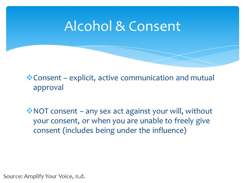 Consent – explicit, active communication and mutual approval  NOT consent – any sex act against your will, without your consent, or when you are unable to freely give consent (includes being under the influence) Alcohol & Consent Source: Amplify Your Voice, n.d.