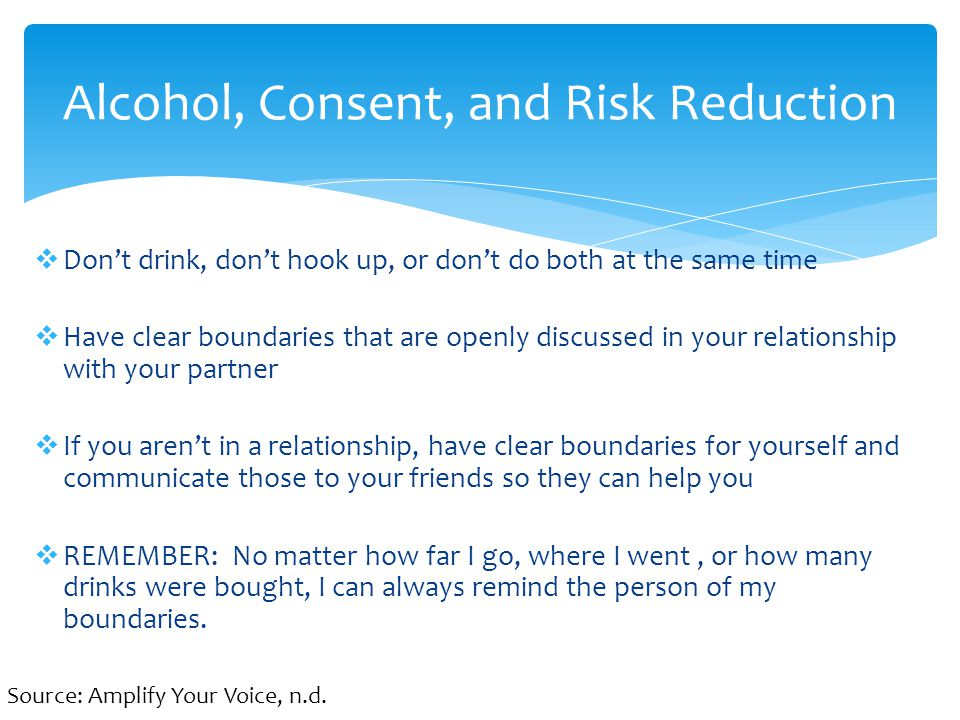  Don't drink, don't hook up, or don't do both at the same time  Have clear boundaries that are openly discussed in your relationship with your partner  If you aren't in a relationship, have clear boundaries for yourself and communicate those to your friends so they can help you  REMEMBER: No matter how far I go, where I went, or how many drinks were bought, I can always remind the person of my boundaries.