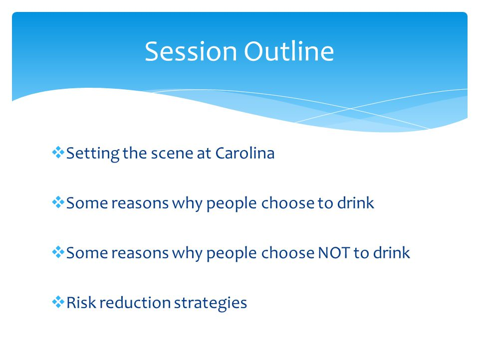  Setting the scene at Carolina  Some reasons why people choose to drink  Some reasons why people choose NOT to drink  Risk reduction strategies Session Outline