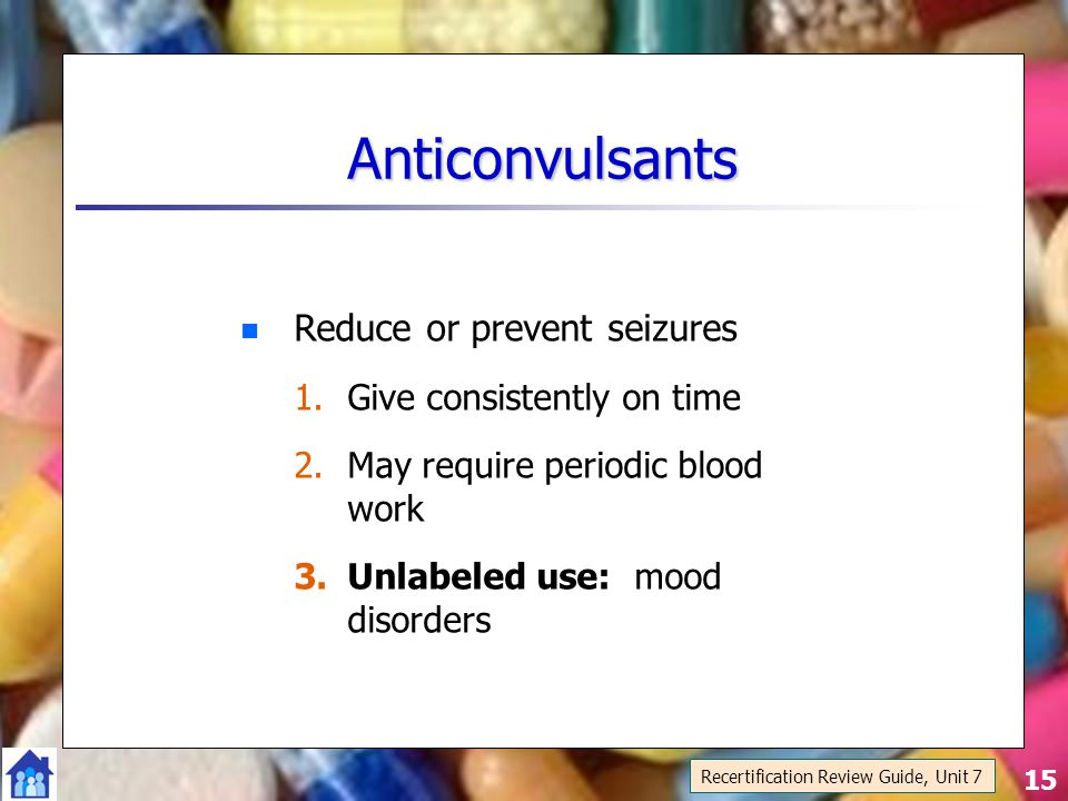 15 Anticonvulsants Reduce or prevent seizures 1.Give consistently on time 2.May require periodic blood work 3.Unlabeled use: mood disorders Recertification Review Guide, Unit 7
