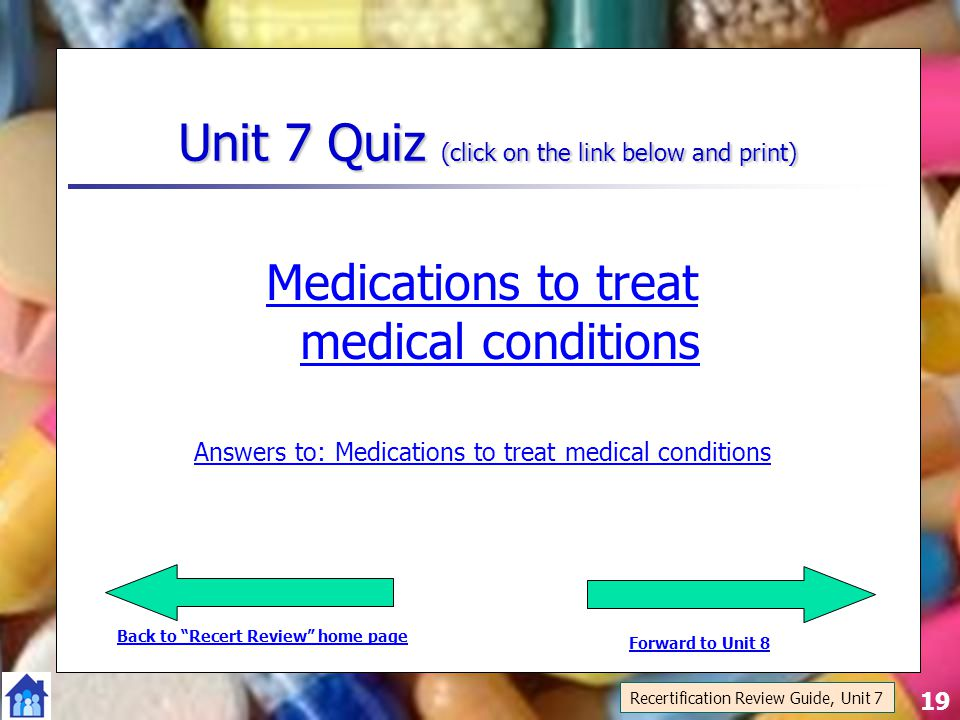 19 Unit 7 Quiz (click on the link below and print) Medications to treat medical conditions Answers to: Medications to treat medical conditions Recertification Review Guide, Unit 7 Back to Recert Review home page Forward to Unit 8