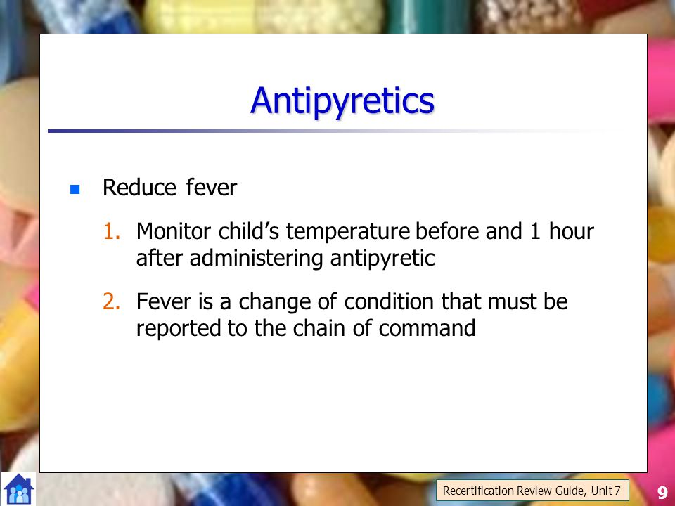 9 Antipyretics Reduce fever 1.Monitor child's temperature before and 1 hour after administering antipyretic 2.Fever is a change of condition that must be reported to the chain of command Recertification Review Guide, Unit 7
