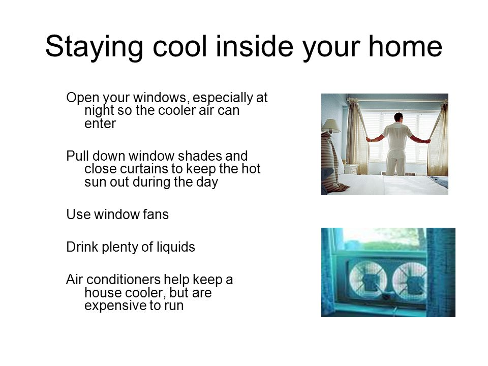Staying cool inside your home Open your windows, especially at night so the cooler air can enter Pull down window shades and close curtains to keep the hot sun out during the day Use window fans Drink plenty of liquids Air conditioners help keep a house cooler, but are expensive to run