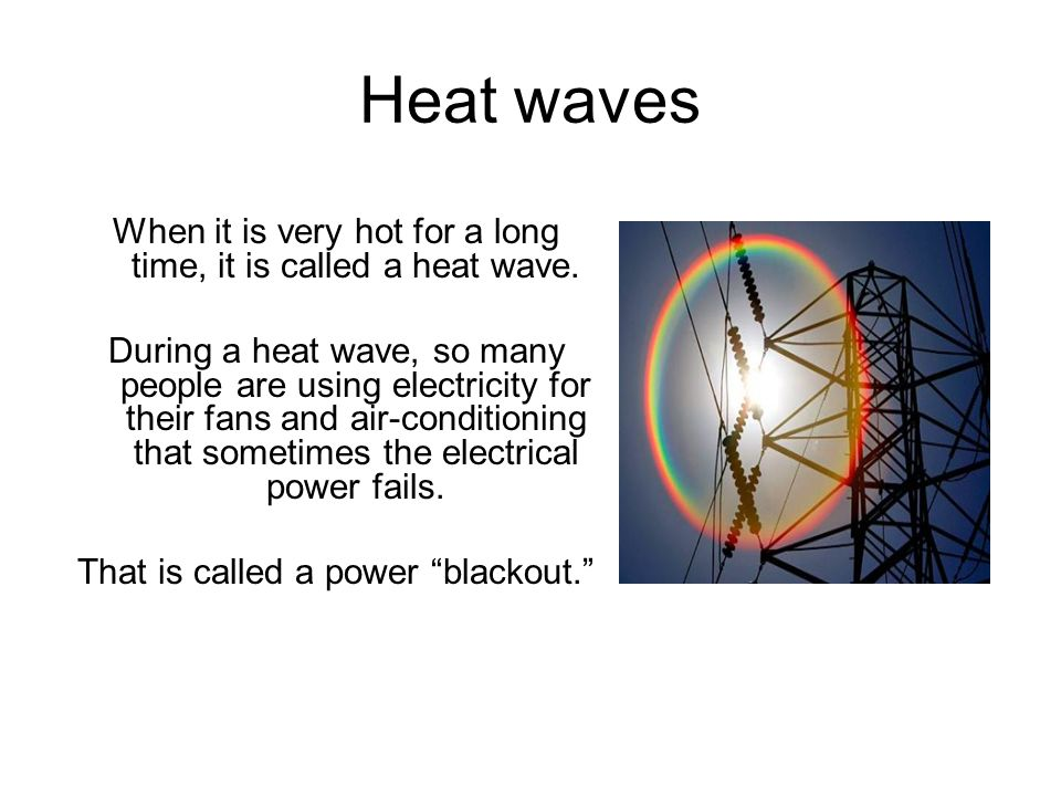 Heat waves When it is very hot for a long time, it is called a heat wave. During a heat wave, so many people are using electricity for their fans and