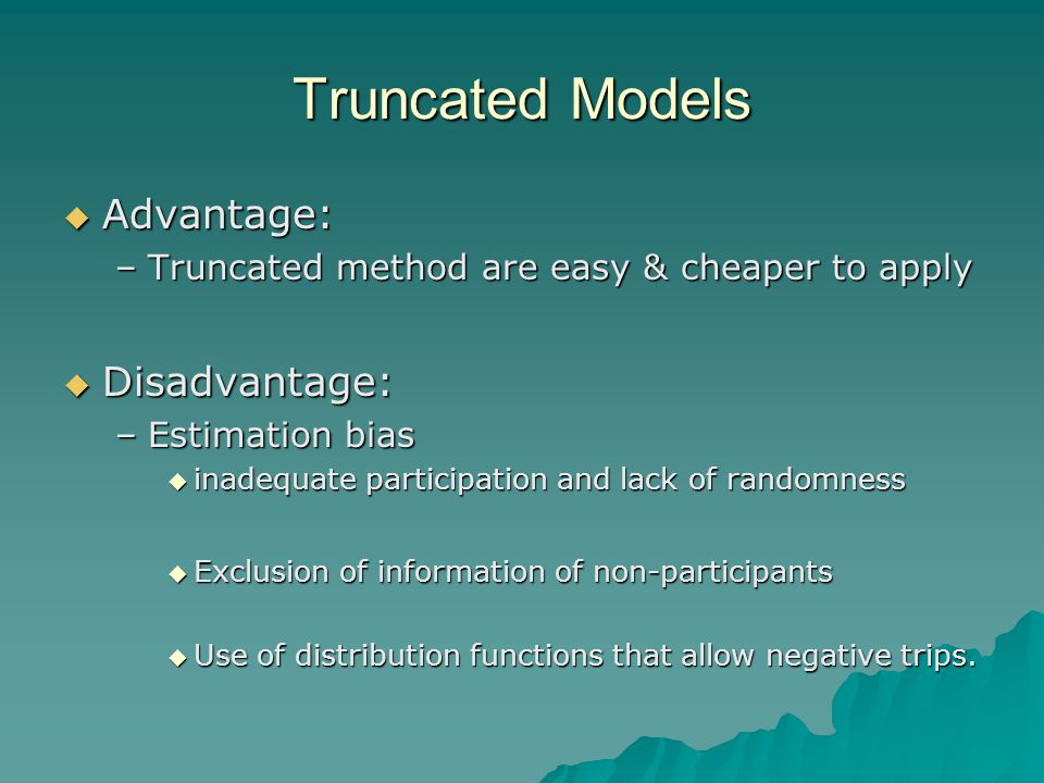 Truncated Models  Advantage: –Truncated method are easy & cheaper to apply  Disadvantage: –Estimation bias  inadequate participation and lack of randomness  Exclusion of information of non-participants  Use of distribution functions that allow negative trips.