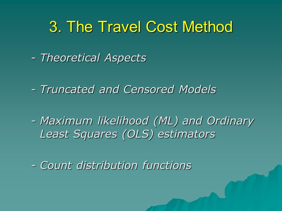 3. The Travel Cost Method -Theoretical Aspects -Truncated and Censored Models -Maximum likelihood (ML) and Ordinary Least Squares (OLS) estimators -Co