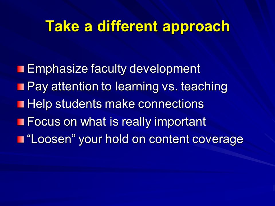 Take a different approach Emphasize faculty development Pay attention to learning vs. teaching Help students make connections Focus on what is really