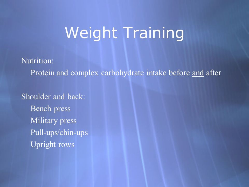 Weight Training Nutrition: Protein and complex carbohydrate intake before and after Shoulder and back: Bench press Military press Pull-ups/chin-ups Upright rows Nutrition: Protein and complex carbohydrate intake before and after Shoulder and back: Bench press Military press Pull-ups/chin-ups Upright rows