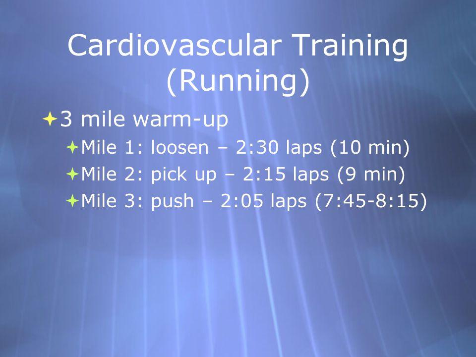 Cardiovascular Training (Running)  3 mile warm-up  Mile 1: loosen – 2:30 laps (10 min)  Mile 2: pick up – 2:15 laps (9 min)  Mile 3: push – 2:05 laps (7:45-8:15)  3 mile warm-up  Mile 1: loosen – 2:30 laps (10 min)  Mile 2: pick up – 2:15 laps (9 min)  Mile 3: push – 2:05 laps (7:45-8:15)