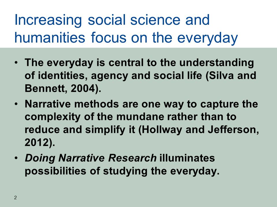 Increasing social science and humanities focus on the everyday The everyday is central to the understanding of identities, agency and social life (Silva and Bennett, 2004).