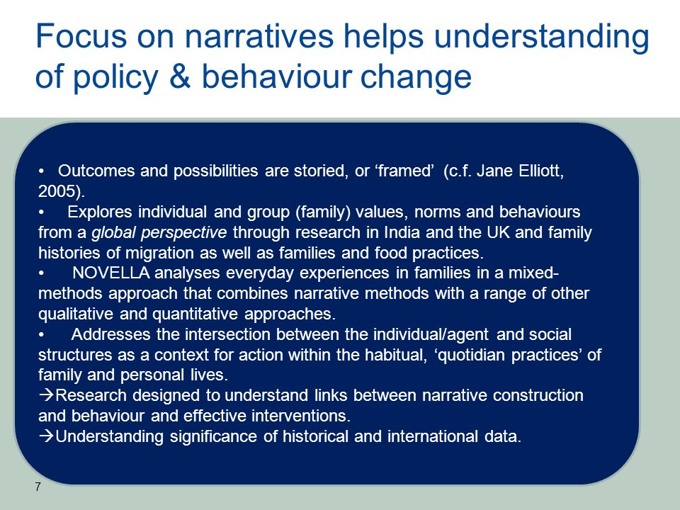 Focus on narratives helps understanding of policy & behaviour change 7 Outcomes and possibilities are storied, or 'framed' (c.f. Jane Elliott, 2005).