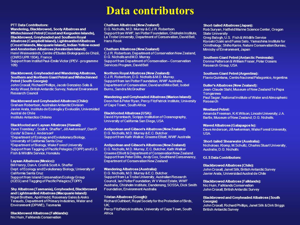 Data contributors PTT Data Contributors: Wandering, Blackbrowed, Sooty Albatross and Whitechinned Petrel (Crozet and Kerguelen Islands), Blackbrowed, Greyheaded and Southern Royal Albatross (Campbell Island), Lightmantled Albatross (Crozet Islands, Macquarie Island), Indian Yellow-nosed and Amsterdam Albatross (Amsterdam Island): Henri Weimerskirch, Centre d Etudes Biologiques de Chizé, (CNRS UPR 1934), France Support from Institut Paul-Emile Victor (IPEV - programme 109) Blackbrowed, Greyheaded and Wandering Albatross, Southern and Northern Giant Petrel and Whitechinned Petrel (South Georgia): John Croxall, Richard Phillips, Jacob Gonzalez-Solis & Andy Wood, British Antarctic Survey, Natural Environment Research Council Blackbrowed and Greyheaded Albatross (Chile): Graham Robertson, Australian Antarctic Division Javier Arata, Instituto de Ecología y Evolución, Universidad Austral de Chile Instituto Antarctico Chileno Blackfooted and Laysan Albatross (Hawaii): Yann Tremblay 1, Scott A.