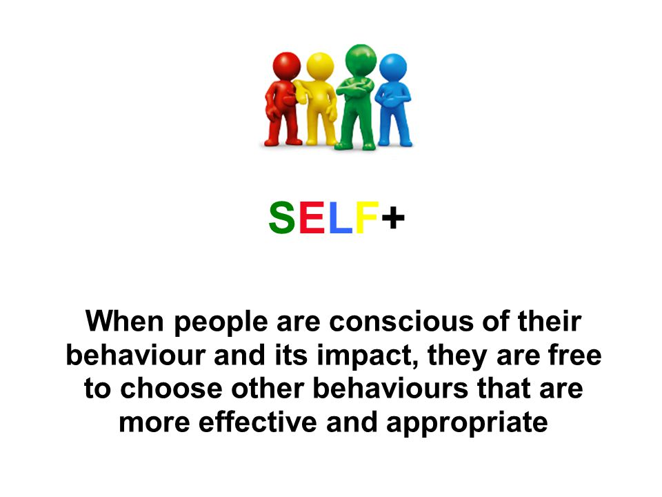 When people are conscious of their behaviour and its impact, they are free to choose other behaviours that are more effective and appropriate SELF+SELF+