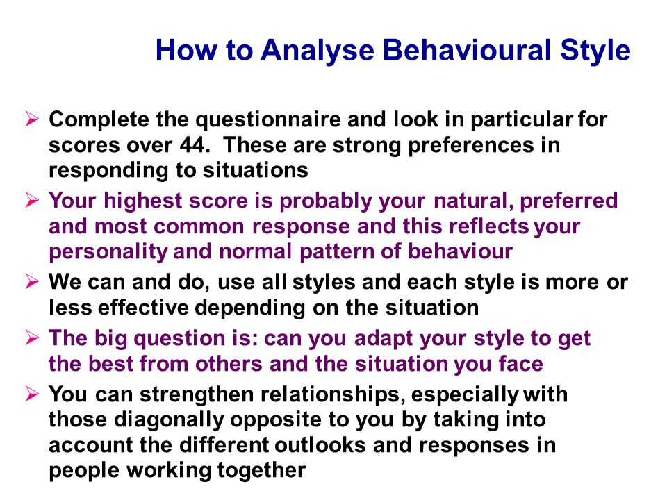SELF+ Behavioural Styles Results focus Assertive Direct/Challenge Decisive/Take Action Enthusiastic Persuasive Animated/Participative Creative Team Harmony Good Listener Supportive/Loyal Co-operative/Consistent Systematic Analytical Accurate Cautious More Extravert/Outward Looking/Go Fast More Task/ Rational More People/ Emotional More Introvert/Inward Looking/Go Slow E F L S Executive Facilitative Supportive Logical