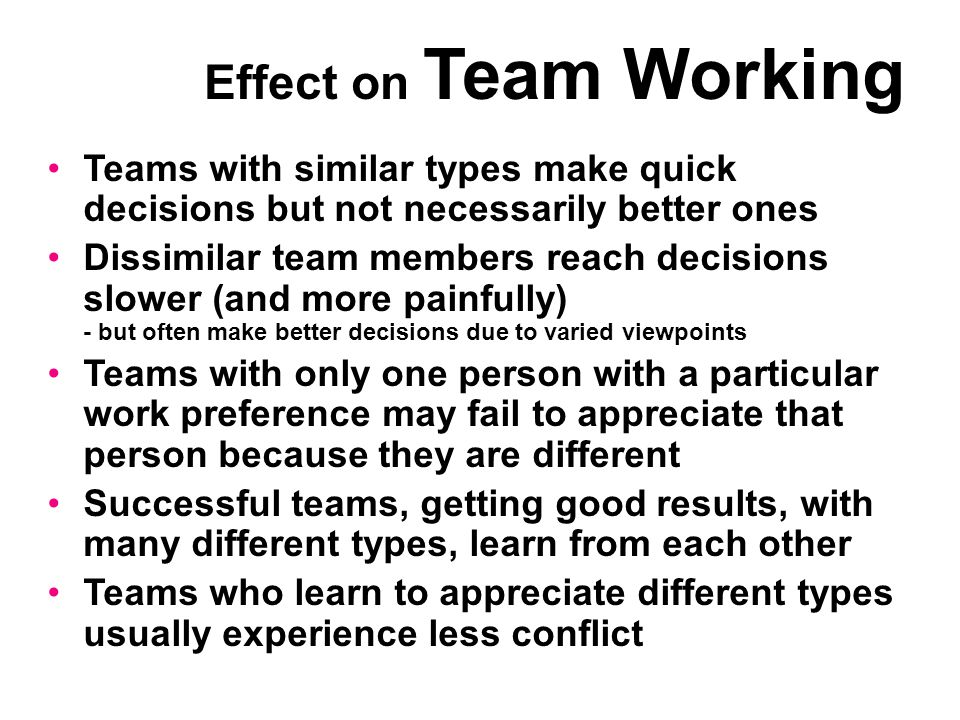 Teams with similar types make quick decisions but not necessarily better ones Dissimilar team members reach decisions slower (and more painfully) - but often make better decisions due to varied viewpoints Teams with only one person with a particular work preference may fail to appreciate that person because they are different Successful teams, getting good results, with many different types, learn from each other Teams who learn to appreciate different types usually experience less conflict Effect on Team Working