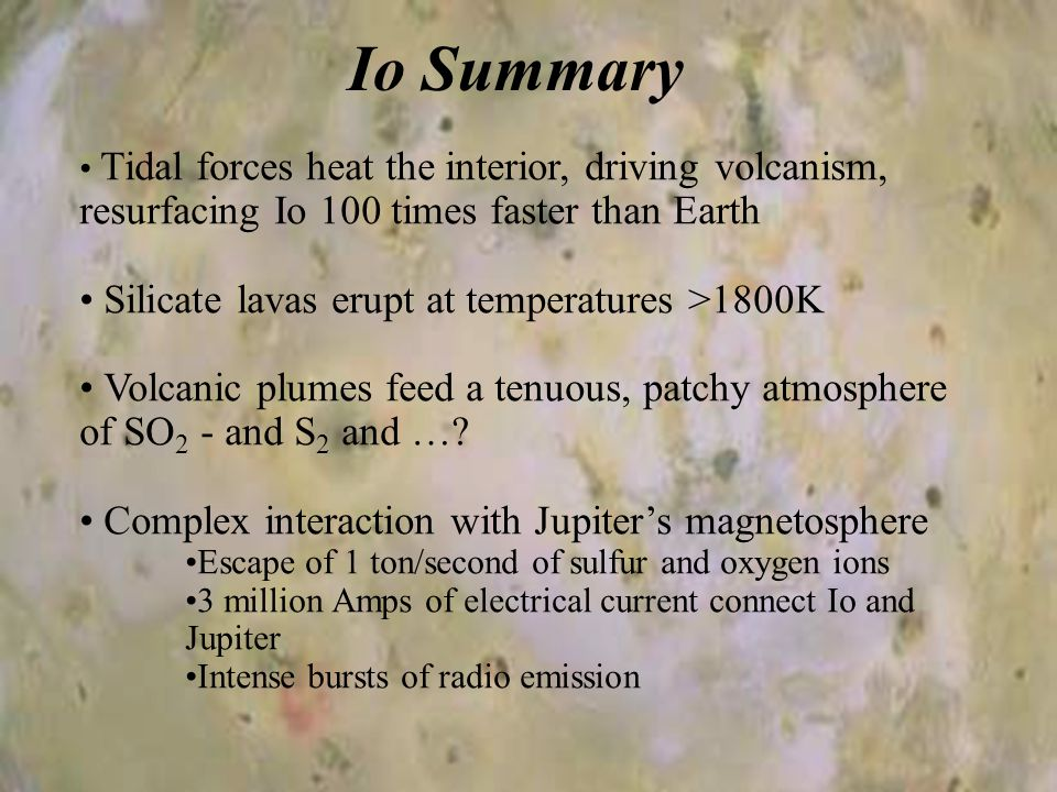 Io Summary Tidal forces heat the interior, driving volcanism, resurfacing Io 100 times faster than Earth Silicate lavas erupt at temperatures >1800K Volcanic plumes feed a tenuous, patchy atmosphere of SO 2 - and S 2 and ….